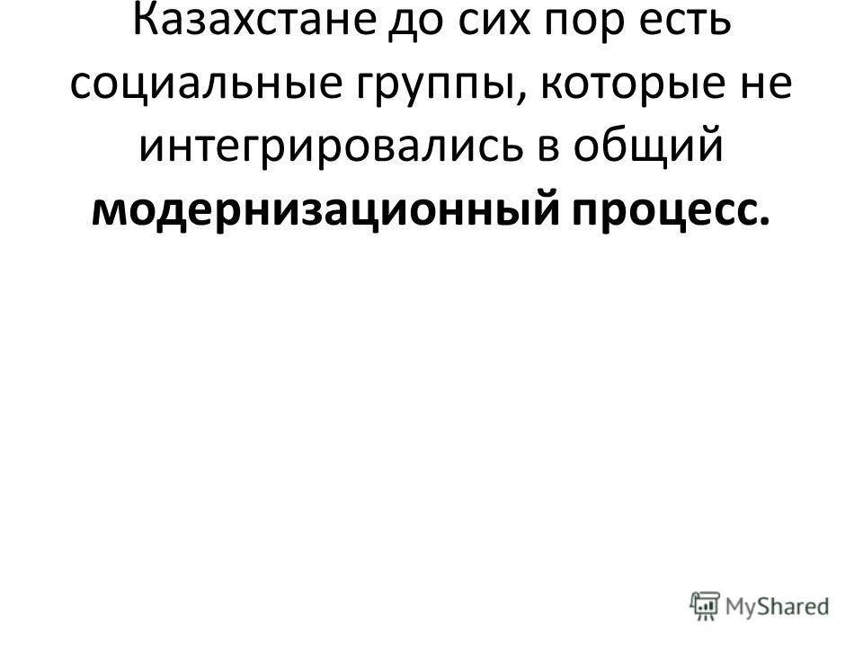 Однако, заметил Назарбаев, в Казахстане до сих пор есть социальные группы, которые не интегрировались в общий модернизационный процесс.