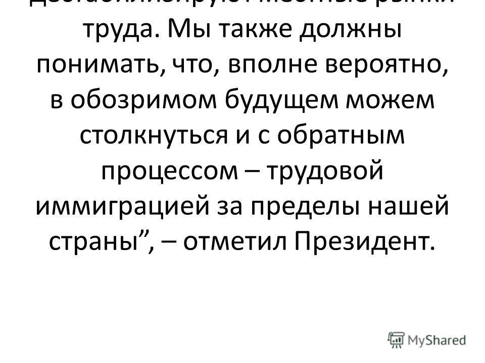 Мы, в Казахстане, сталкиваемся с миграционным давлением в отдельных регионах страны, где незаконные трудовые мигранты дестабилизируют местные рынки труда. Мы также должны понимать, что, вполне вероятно, в обозримом будущем можем столкнуться и с обрат