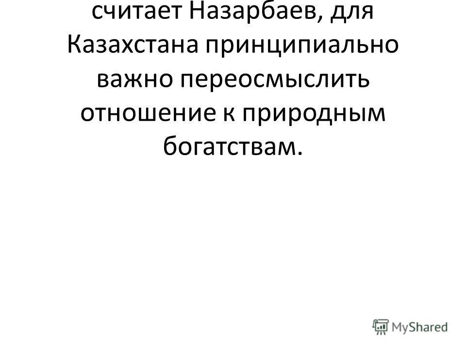 Что касается не возобновляемых природных ресурсов, то как считает Назарбаев, для Казахстана принципиально важно переосмыслить отношение к природным богатствам.