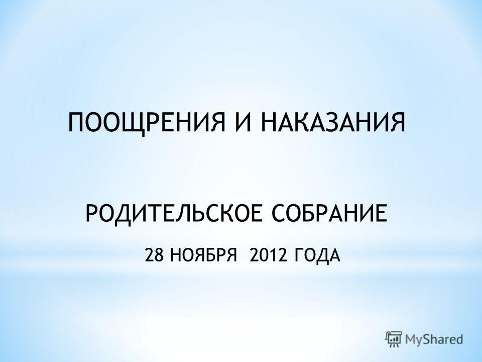 ПООЩРЕНИЯ И НАКАЗАНИЯ РОДИТЕЛЬСКОЕ СОБРАНИЕ 28 НОЯБРЯ 2012 ГОДА