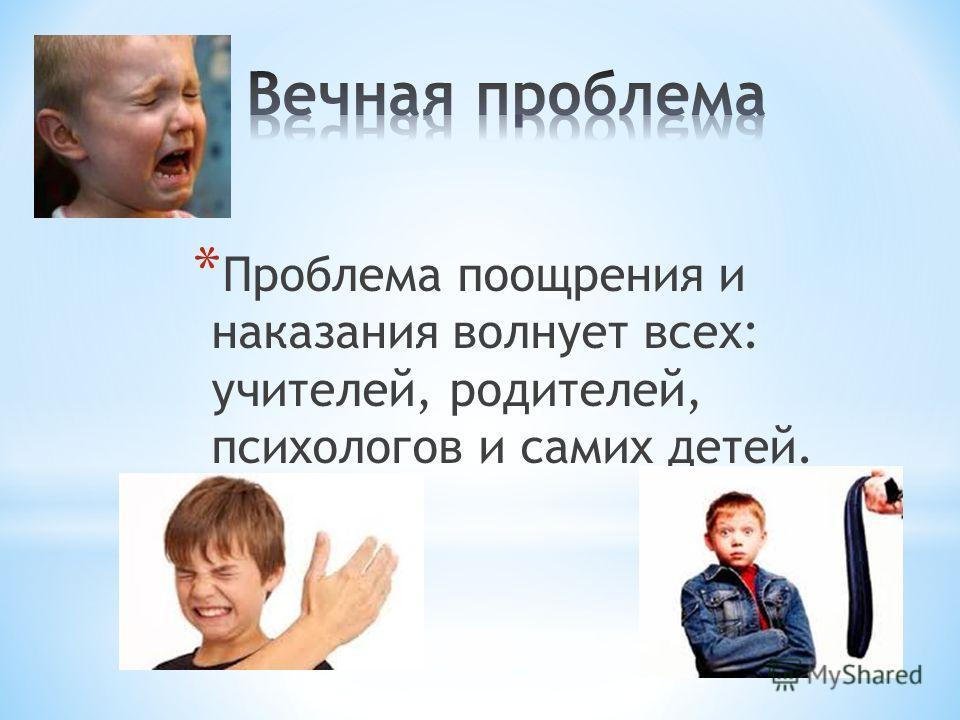 * Проблема поощрения и наказания волнует всех: учителей, родителей, психологов и самих детей.