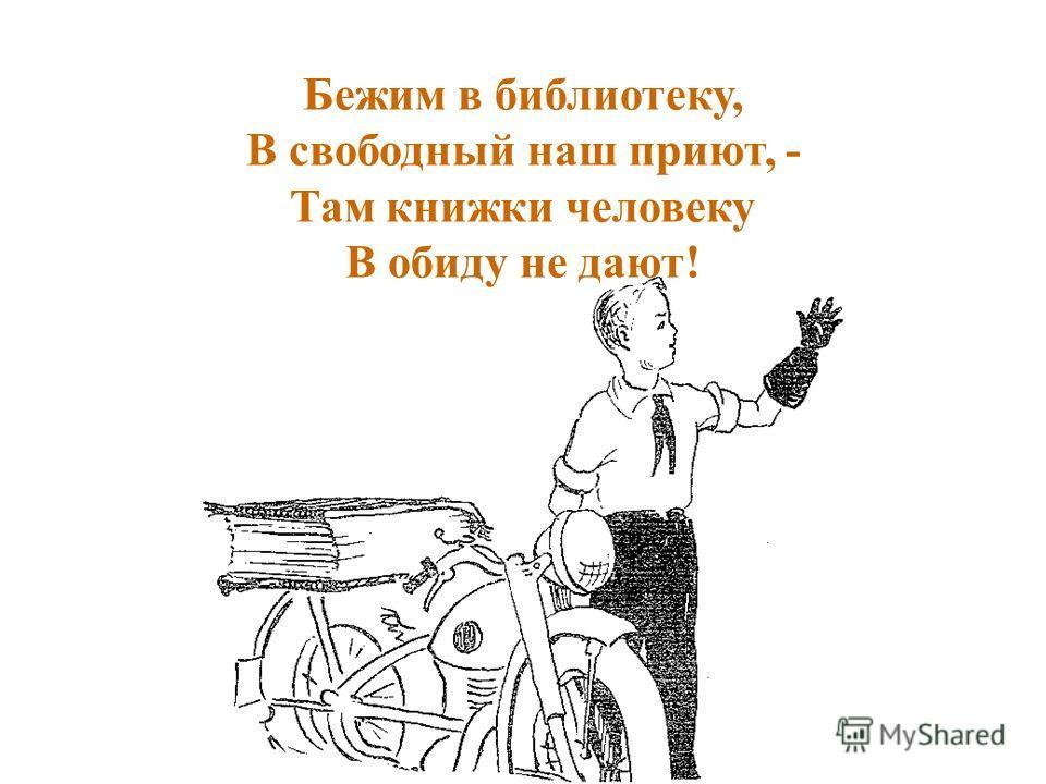 Бежим в библиотеку, В свободный наш приют, - Там книжки человеку В обиду не дают!