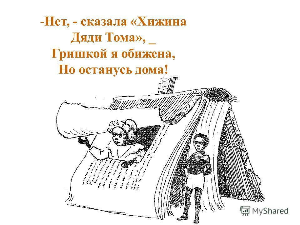 -Н-Нет, - сказала «Хижина Дяди Тома», _ Гришкой я обижена, Но останусь дома!