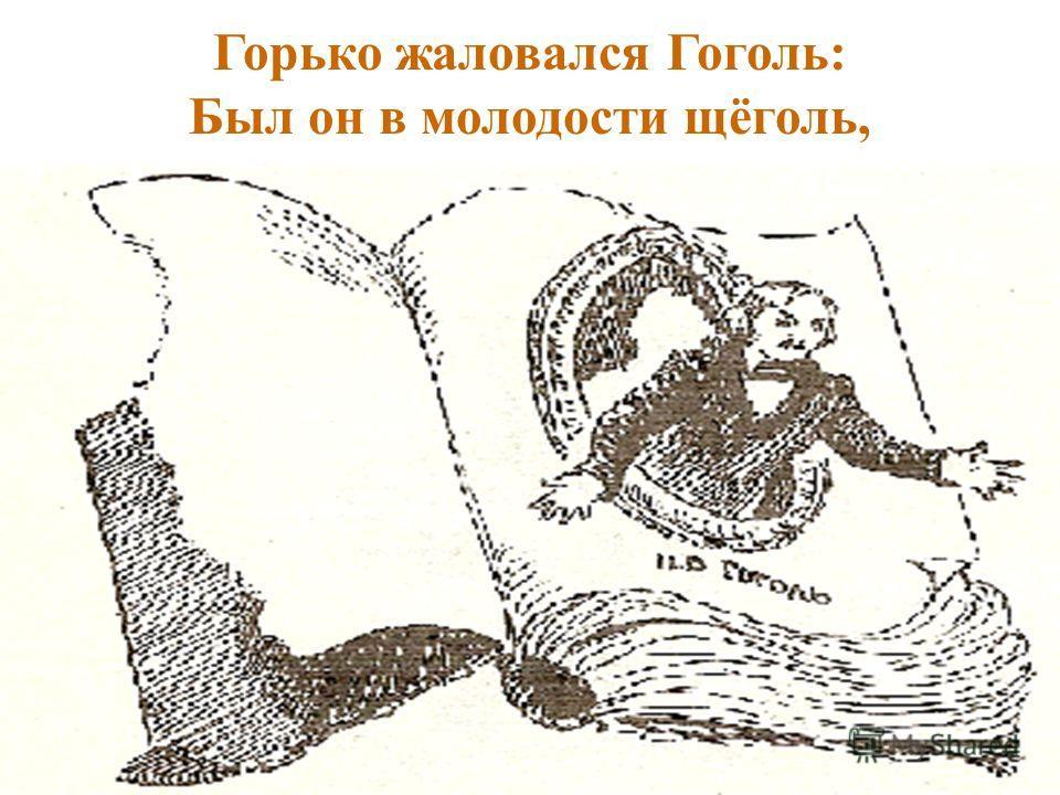 Горько жаловался Гоголь: Был он в молодости щёголь,