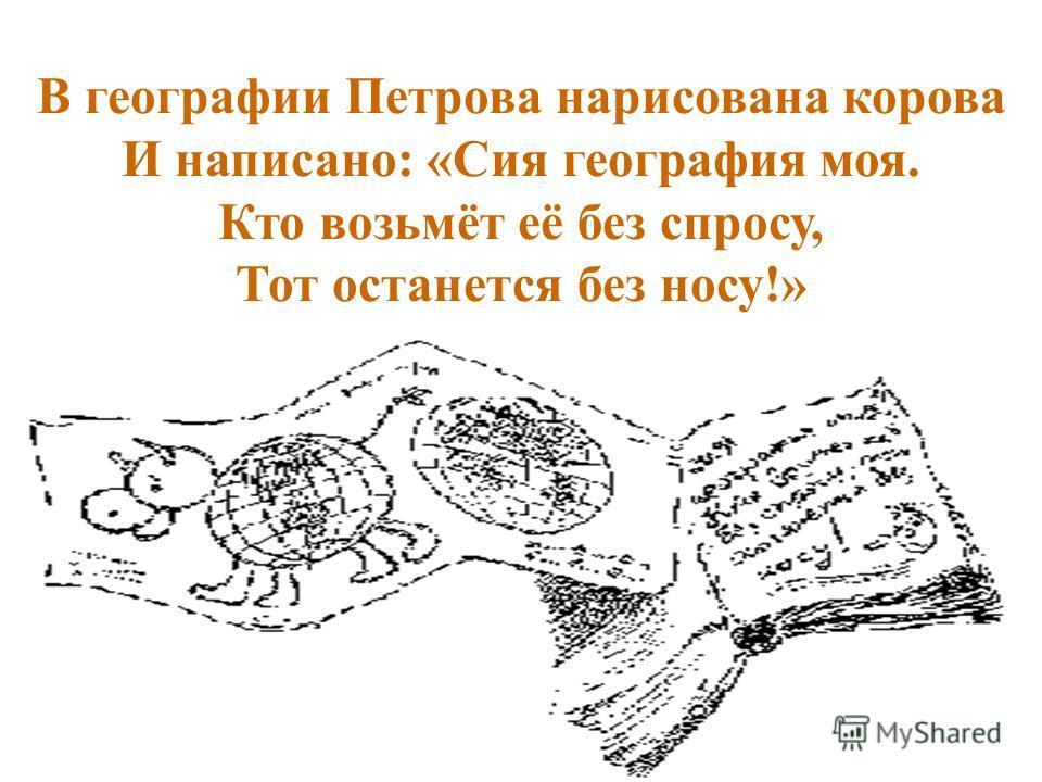 В географии Петрова нарисована корова И написано: «Сия география моя. Кто возьмёт её без спросу, Тот останется без носу!»