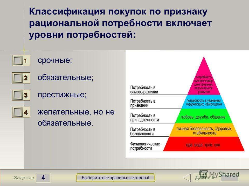 4 Задание Выберите все правильные ответы! Классификация покупок по признаку рациональной потребности включает уровни потребностей: срочные; обязательные; престижные; желательные, но не обязательные. 1 1 2 1 3 1 4 1 Далее