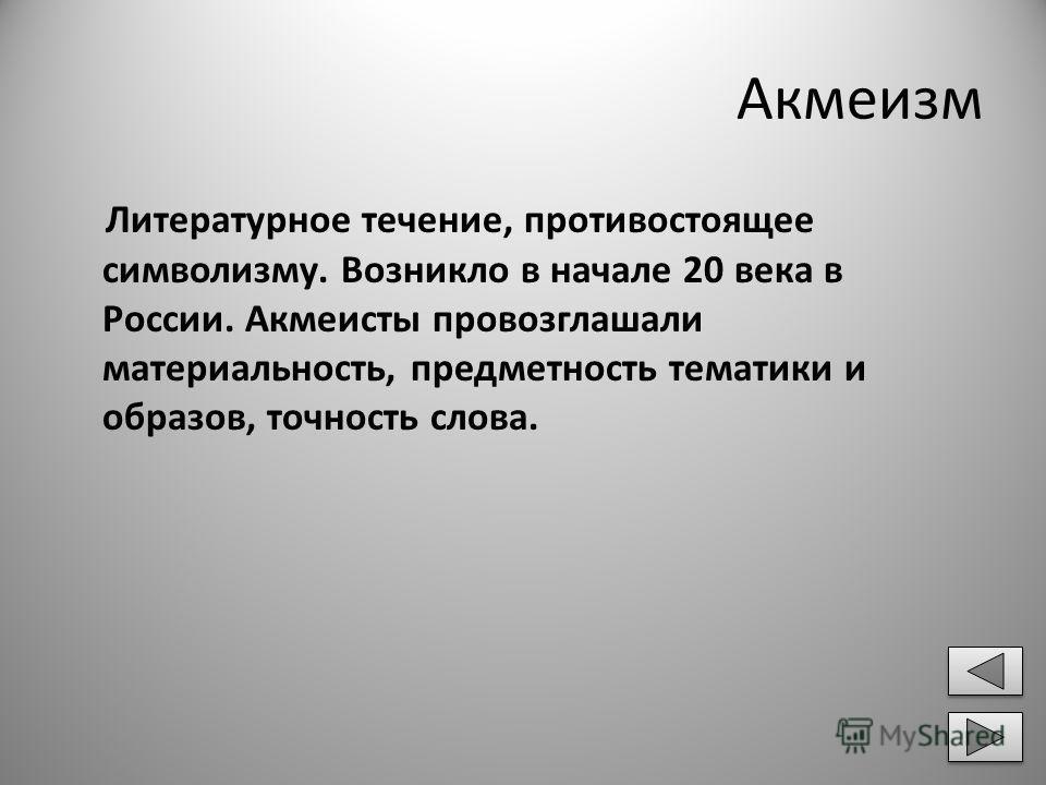 Акмеизм Литературное течение, противостоящее символизму. Возникло в начале 20 века в России. Акмеисты провозглашали материальность, предметность тематики и образов, точность слова.
