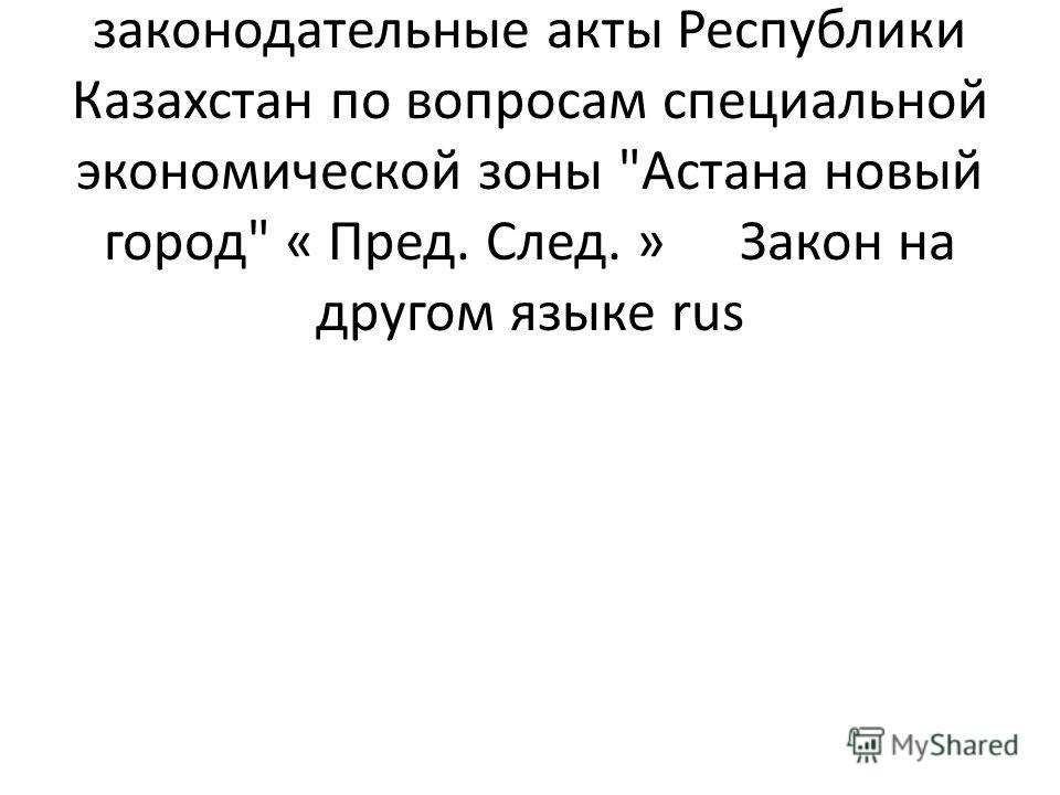 О внесении изменений и дополнений в некоторые законодательные акты Республики Казахстан по вопросам специальной экономической зоны Астана новый город « Пред. След. » Закон на другом языке rus
