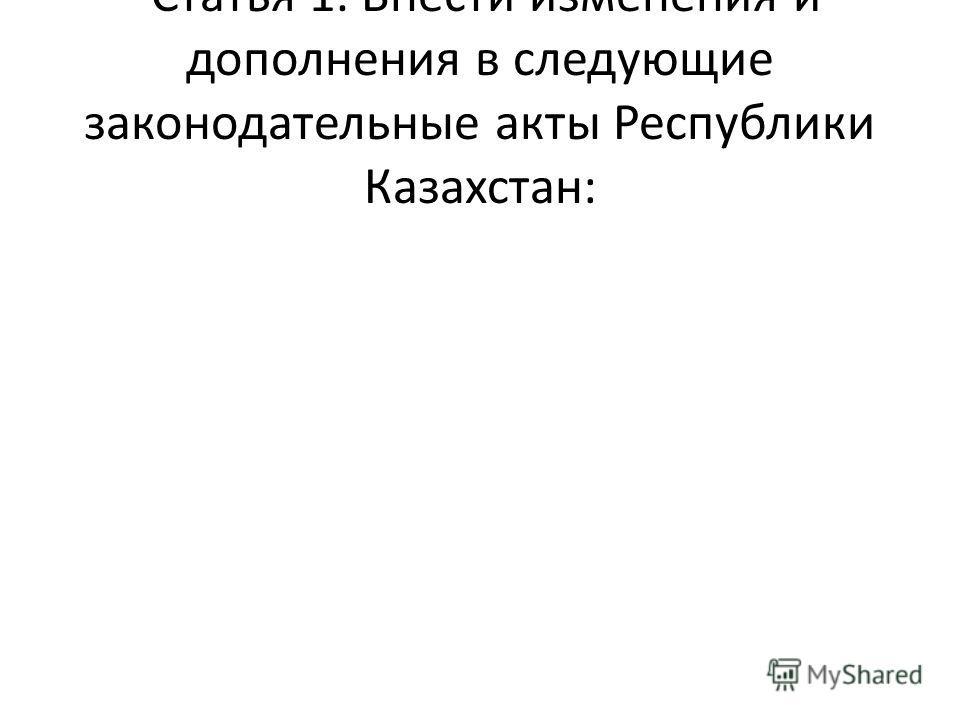 Статья 1. Внести изменения и дополнения в следующие законодательные акты Республики Казахстан: