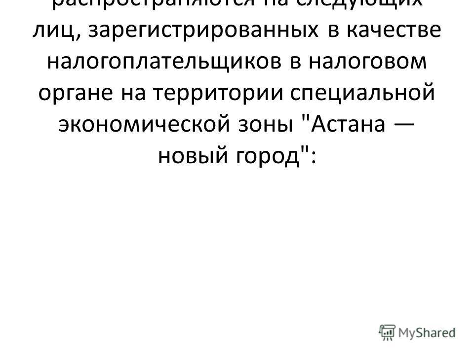 Льготы, предусмотренные настоящим подпунктом, распространяются на следующих лиц, зарегистрированных в качестве налогоплательщиков в налоговом органе на территории специальной экономической зоны Астана новый город: