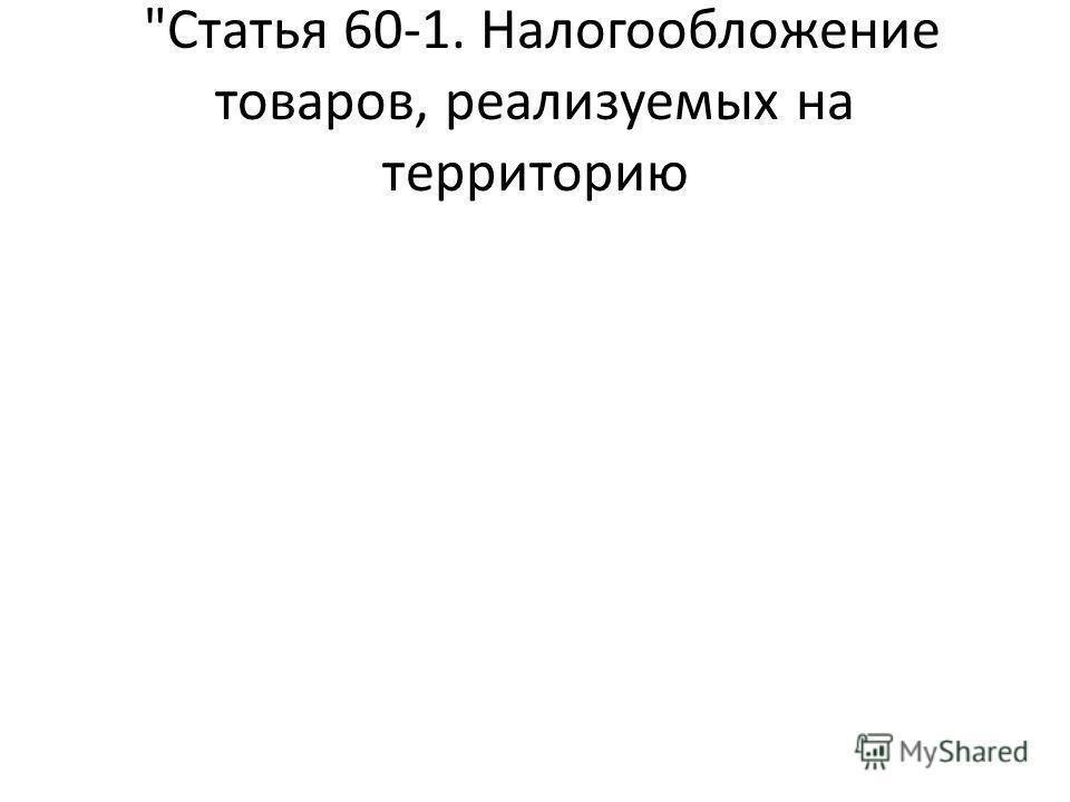 Статья 60-1. Налогообложение товаров, реализуемых на территорию
