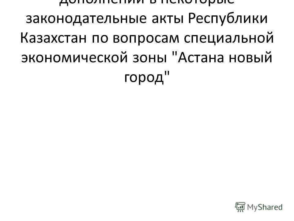 О внесении изменений и дополнений в некоторые законодательные акты Республики Казахстан по вопросам специальной экономической зоны Астана новый город