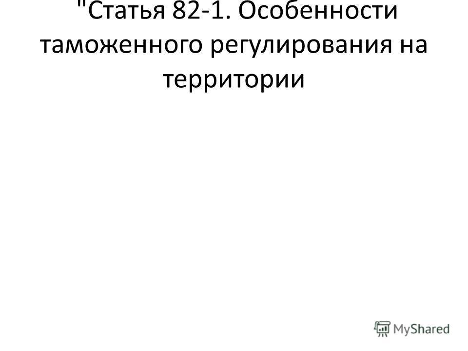 Статья 82-1. Особенности таможенного регулирования на территории