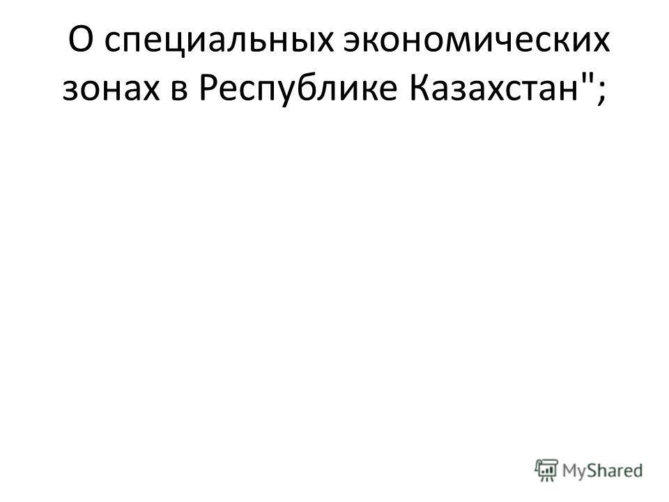 О специальных экономических зонах в Республике Казахстан;