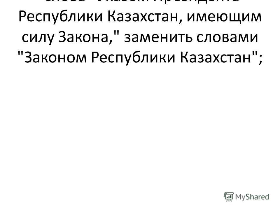 слова Указом Президента Республики Казахстан, имеющим силу Закона, заменить словами Законом Республики Казахстан;