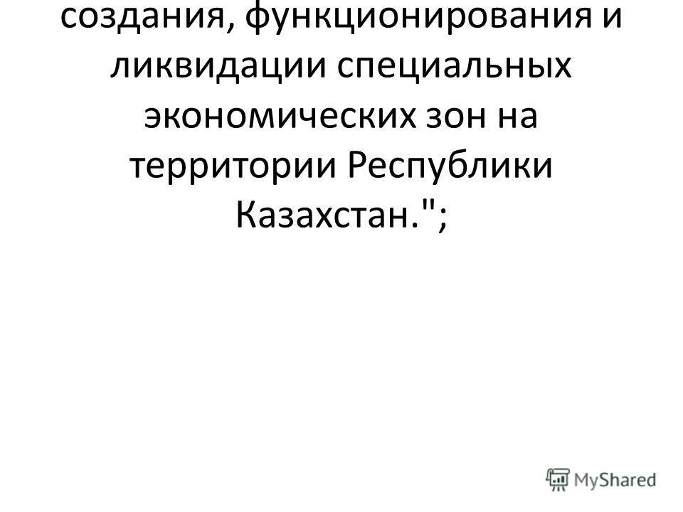 Настоящий Закон определяет общие правовые основы создания, функционирования и ликвидации специальных экономических зон на территории Республики Казахстан.;