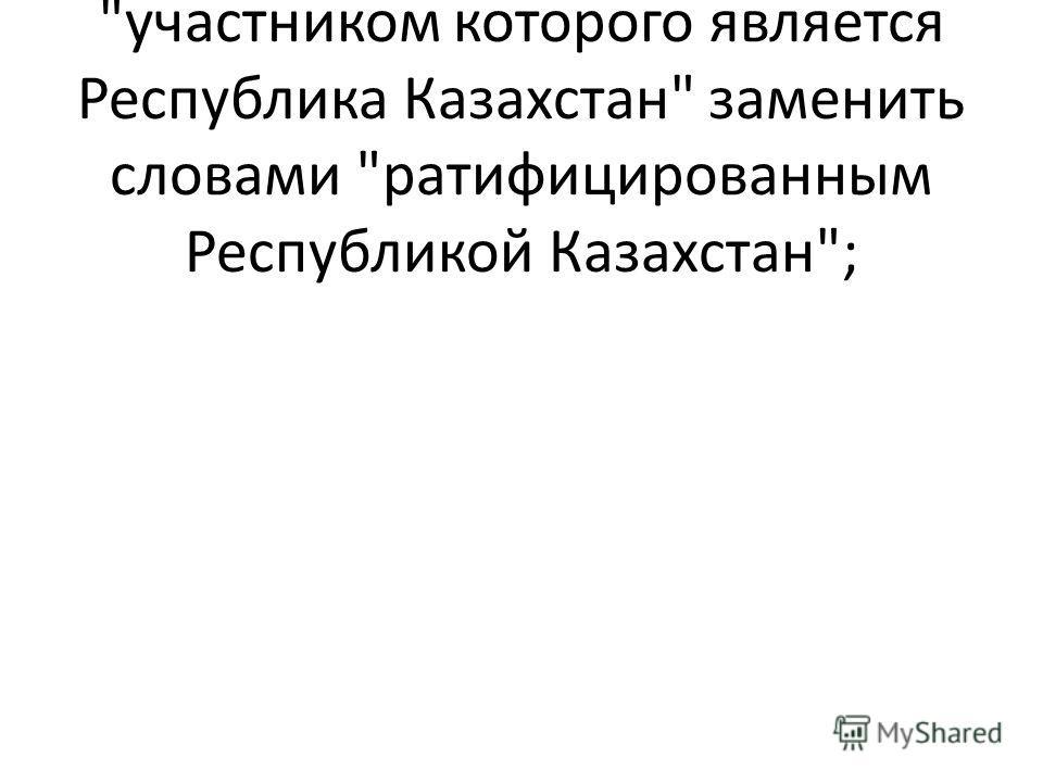 в пункте 2 статьи 4 слова участником которого является Республика Казахстан заменить словами ратифицированным Республикой Казахстан;