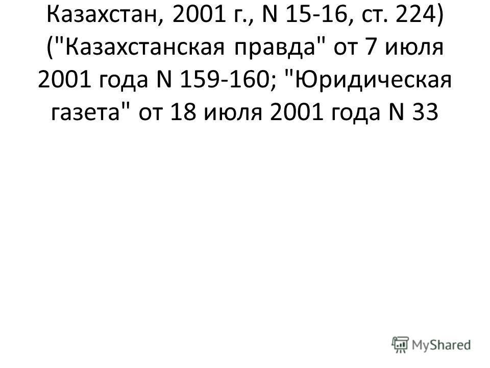 Ведомости Парламента Республики Казахстан, 2001 г., N 15-16, ст. 224) (Казахстанская правда от 7 июля 2001 года N 159-160; Юридическая газета от 18 июля 2001 года N 33