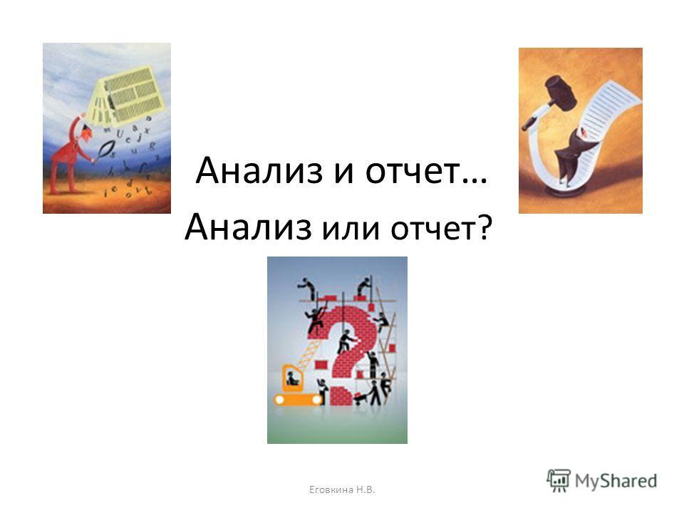 Анализ и отчет… Анализ или отчет? Еговкина Н.В.