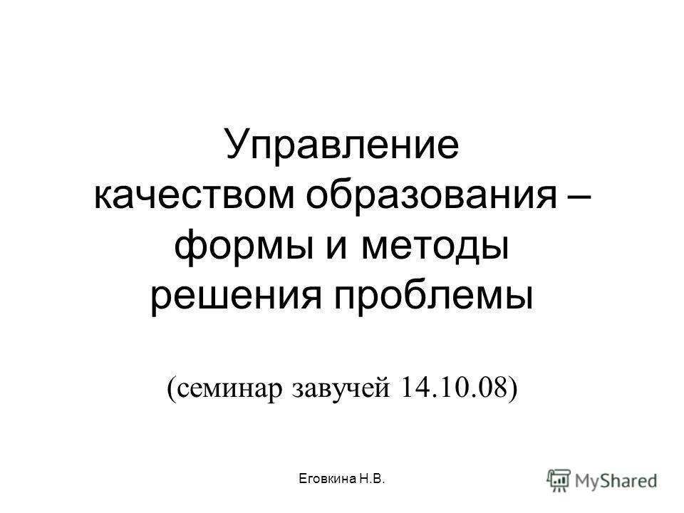 Управление качеством образования – формы и методы решения проблемы (семинар завучей 14.10.08) Еговкина Н.В.