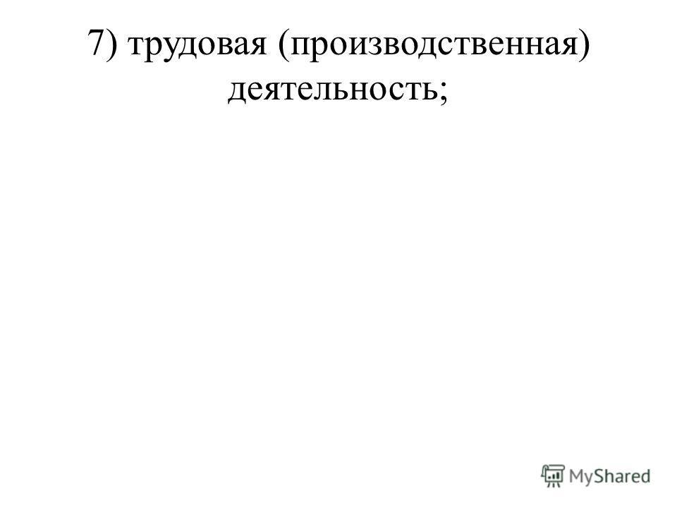 7) трудовая (производственная) деятельность;