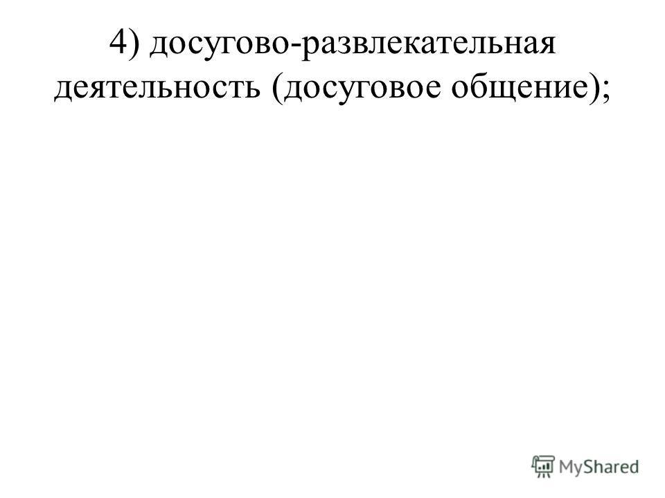 4) досугово-развлекательная деятельность (досуговое общение);