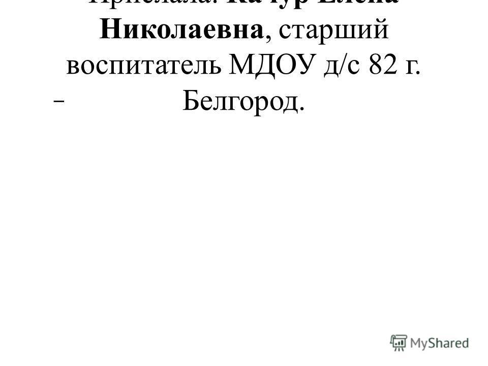 Прислала: Качур Елена Николаевна, старший воспитатель МДОУ д/с 82 г. Белгород. –