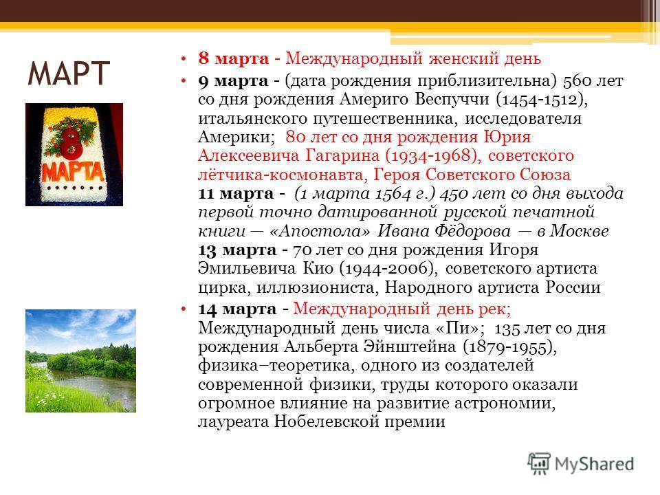 МАРТ 8 марта - Международный женский день 9 марта - (дата рождения приблизительна) 560 лет со дня рождения Америго Веспуччи (1454-1512), итальянского путешественника, исследователя Америки; 80 лет со дня рождения Юрия Алексеевича Гагарина (1934-1968)
