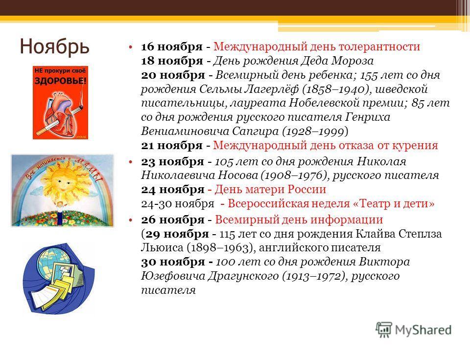 Ноябрь 16 ноября - Международный день толерантности 18 ноября - День рождения Деда Мороза 20 ноября - Всемирный день ребенка; 155 лет со дня рождения Сельмы Лагерлёф (1858–1940), шведской писательницы, лауреата Нобелевской премии; 85 лет со дня рожде