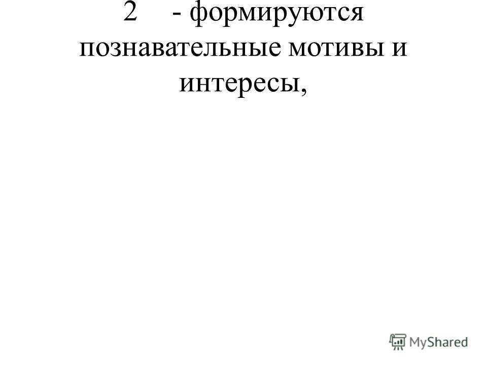 2- формируются познавательные мотивы и интересы,