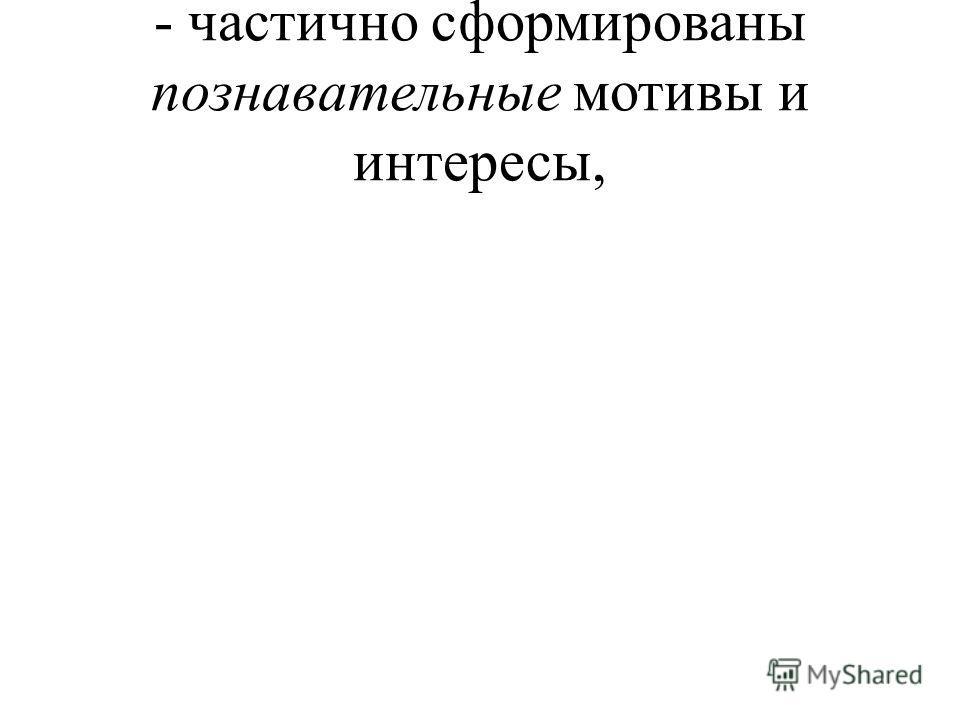 - частично сформированы познавательные мотивы и интересы,