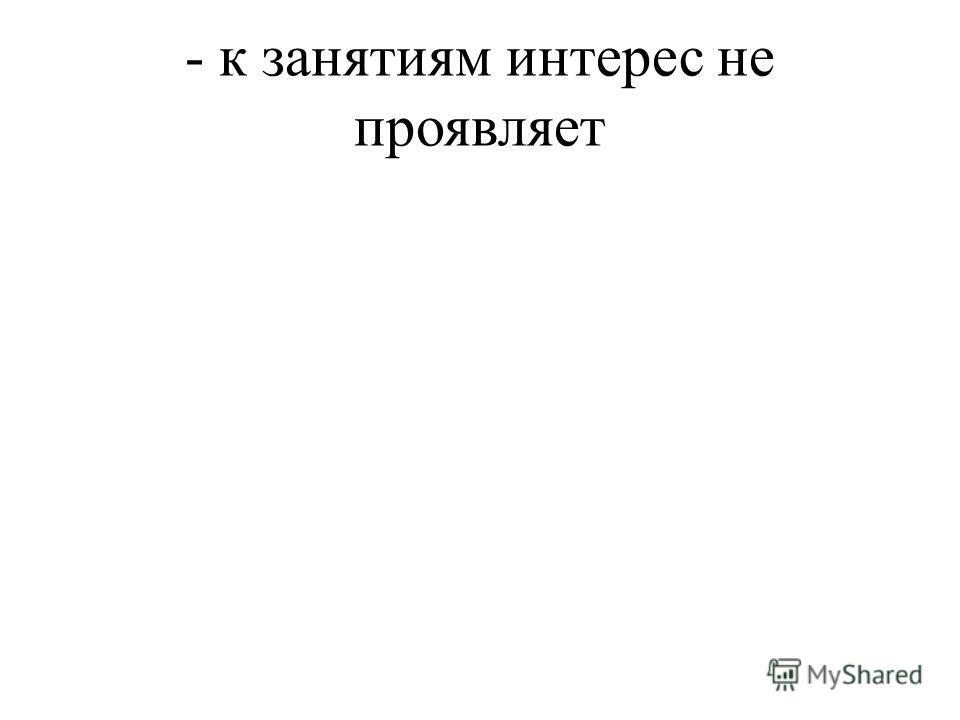 - к занятиям интерес не проявляет