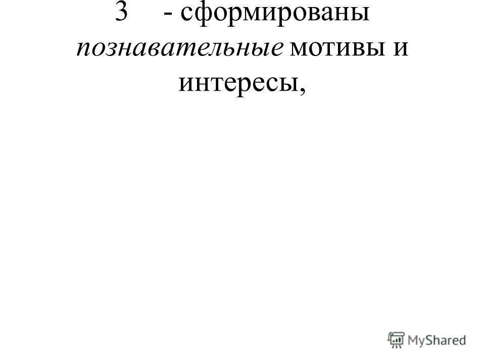 3- сформированы познавательные мотивы и интересы,