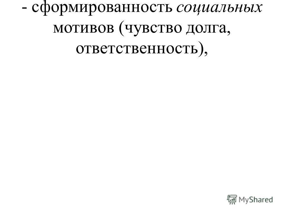 - сформированность социальных мотивов (чувство долга, ответственность),