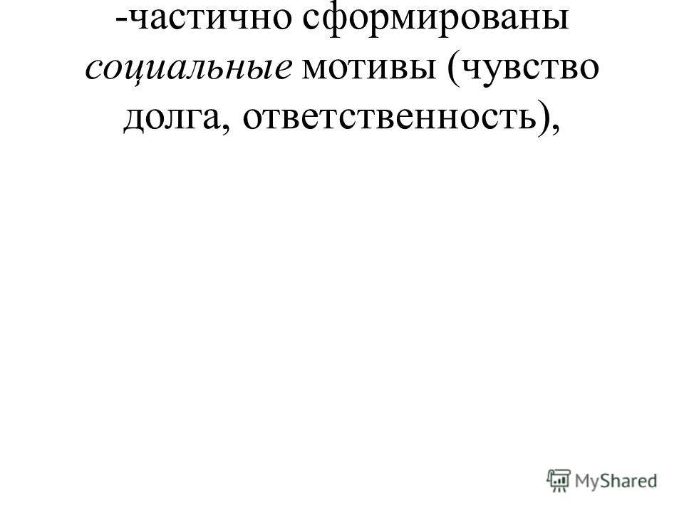 -частично сформированы социальные мотивы (чувство долга, ответственность),
