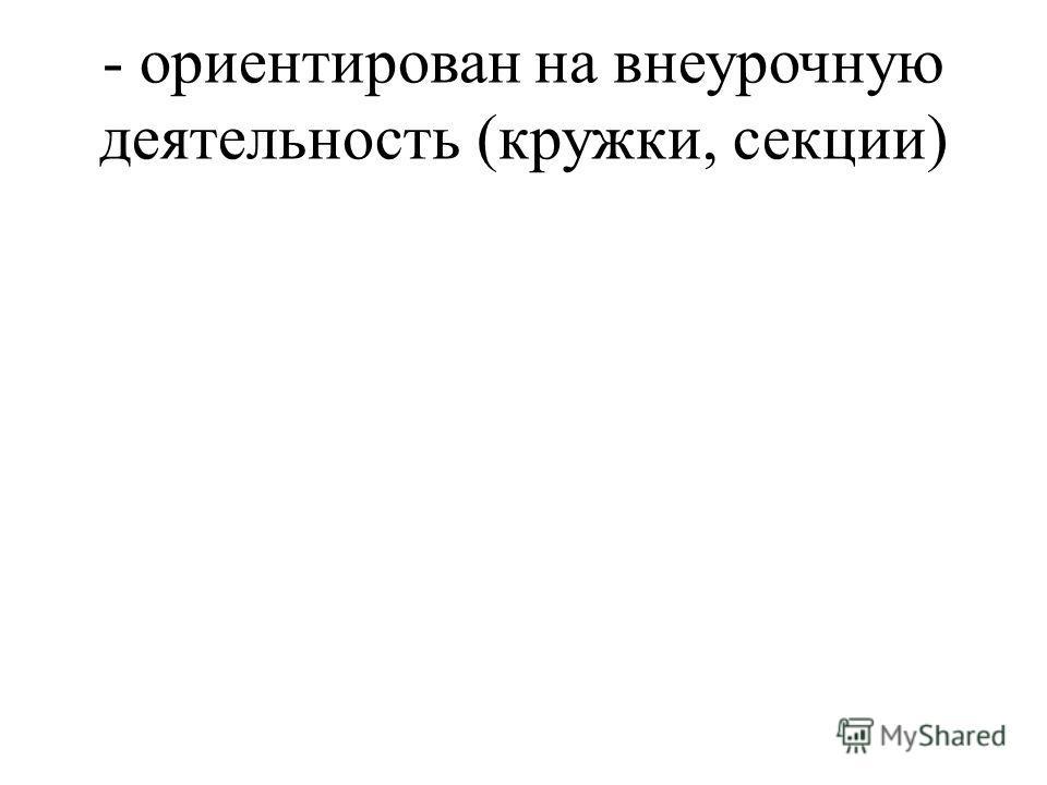 - ориентирован на внеурочную деятельность (кружки, секции)