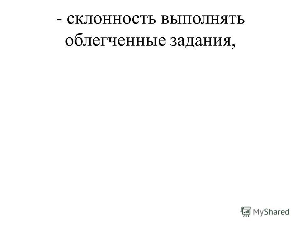 - склонность выполнять облегченные задания,