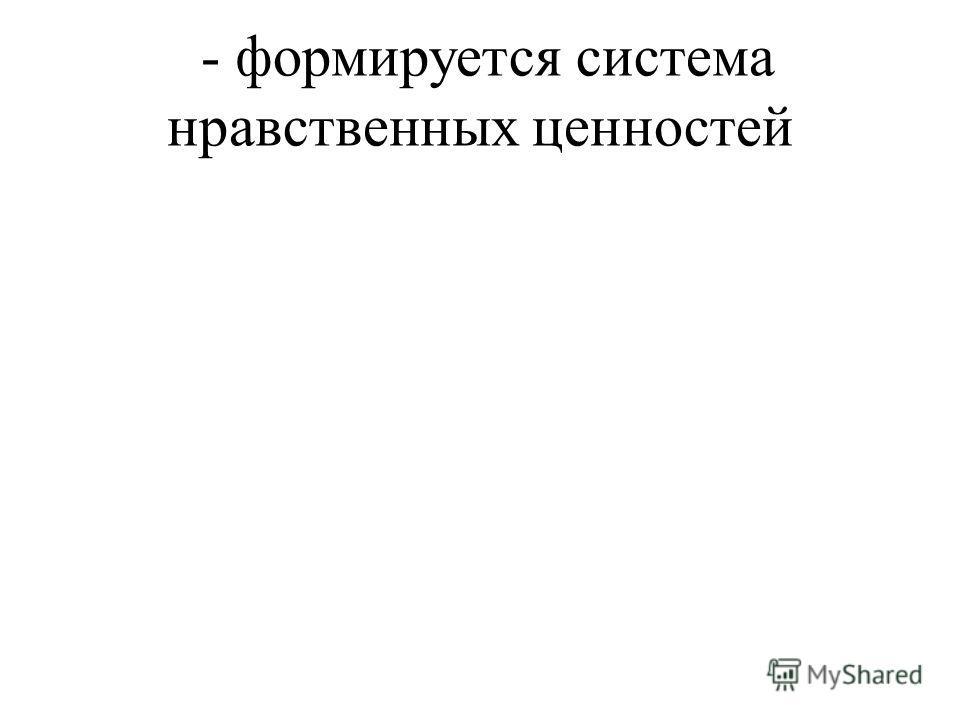 - формируется система нравственных ценностей