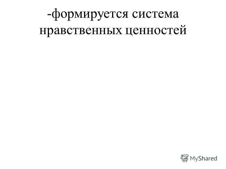 -формируется система нравственных ценностей