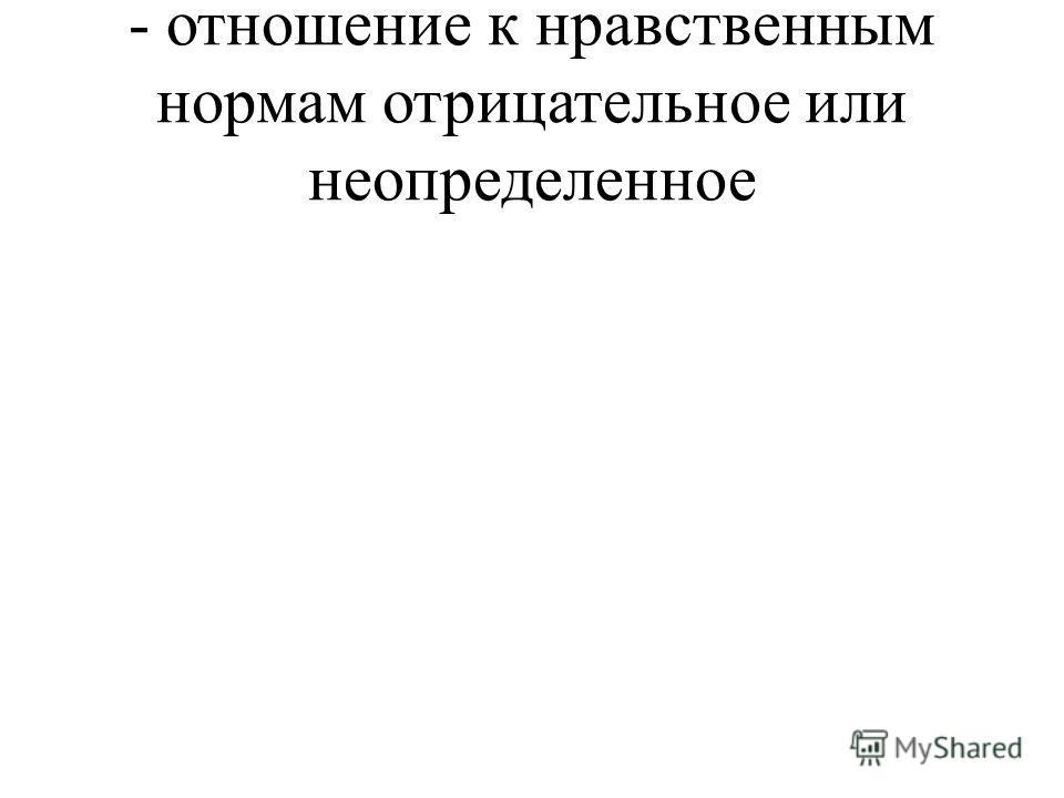 - отношение к нравственным нормам отрицательное или неопределенное