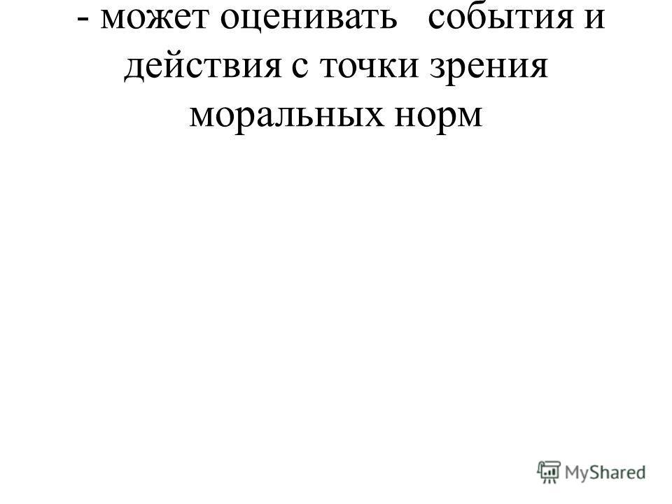 - может оценивать события и действия с точки зрения моральных норм