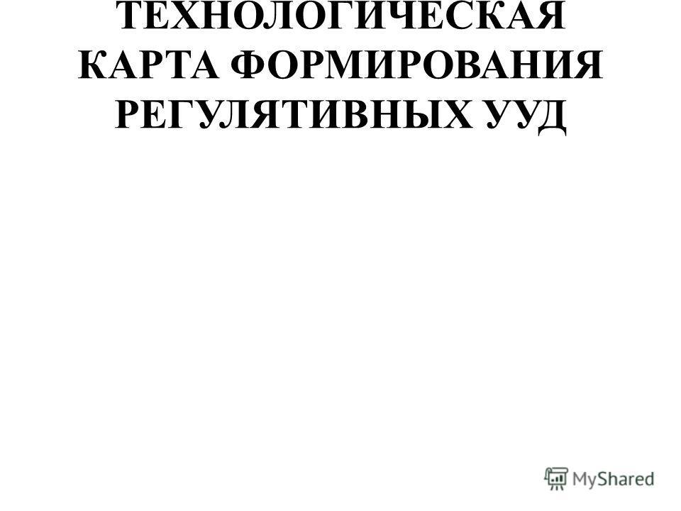 ТЕХНОЛОГИЧЕСКАЯ КАРТА ФОРМИРОВАНИЯ РЕГУЛЯТИВНЫХ УУД