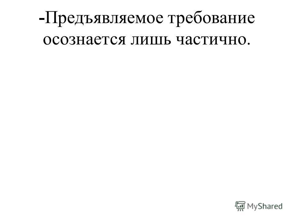 -Предъявляемое требование осознается лишь частично.