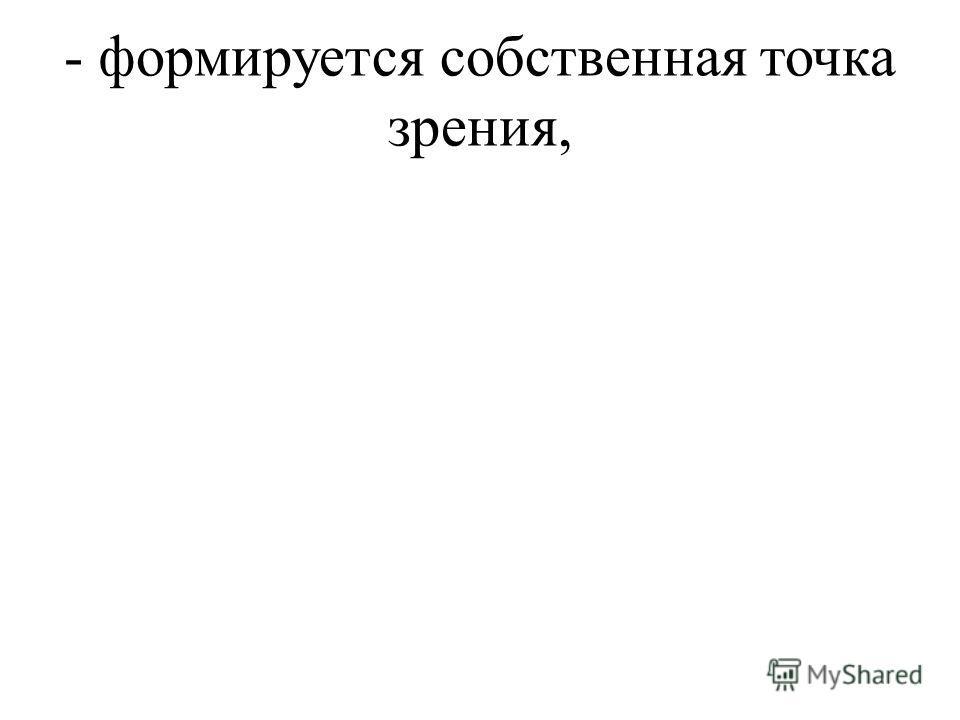 - формируется собственная точка зрения,