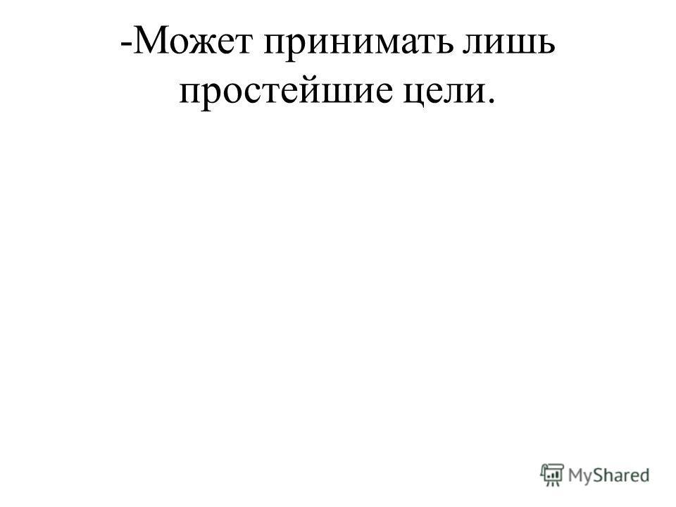 -Может принимать лишь простейшие цели.