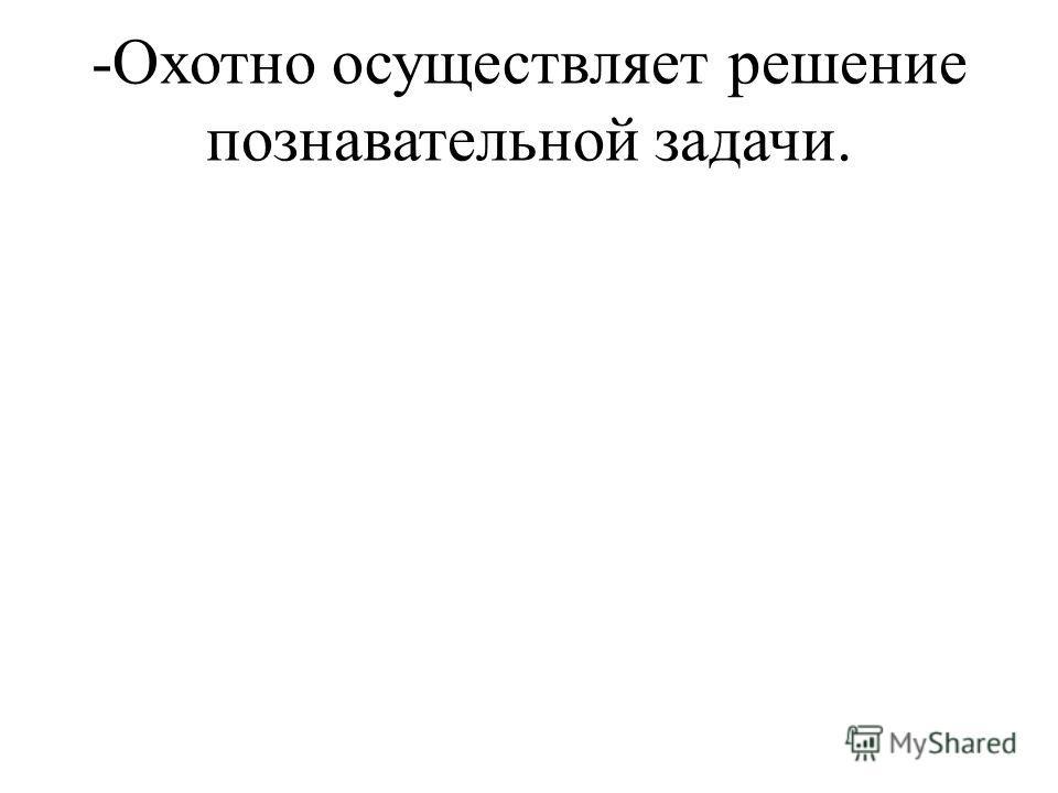 -Охотно осуществляет решение познавательной задачи.