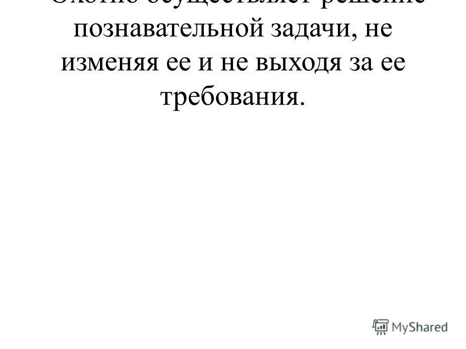 -Охотно осуществляет решение познавательной задачи, не изменяя ее и не выходя за ее требования.