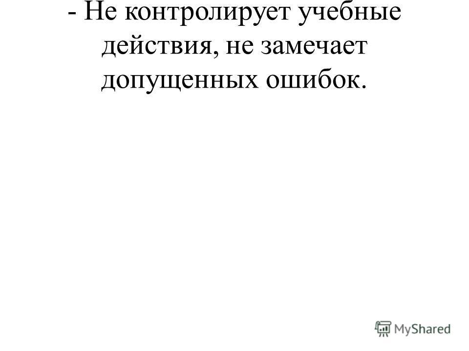 - Не контролирует учебные действия, не замечает допущенных ошибок.
