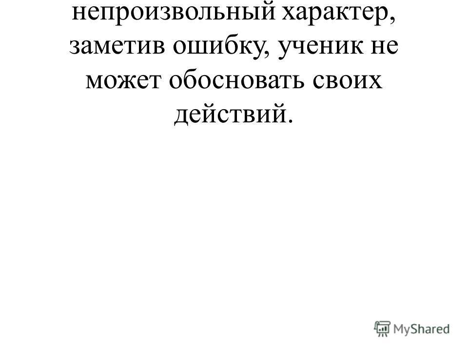 - Контроль носит случайный непроизвольный характер, заметив ошибку, ученик не может обосновать своих действий.