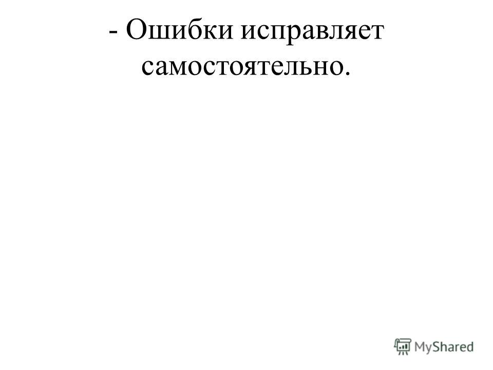 - Ошибки исправляет самостоятельно.